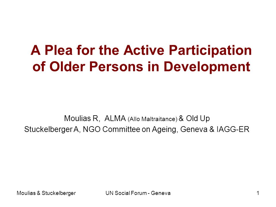 Moulias & StuckelbergerUN Social Forum - Geneva A Plea for the Active Participation of Older Persons in Development Moulias R, ALMA (Allo Maltraitance) & Old Up Stuckelberger A, NGO Committee on Ageing, Geneva & IAGG-ER 1