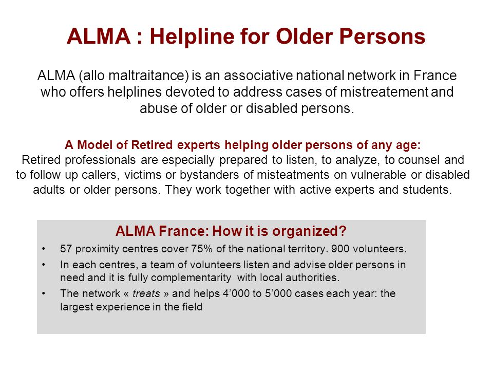 ALMA : Helpline for Older Persons A Model of Retired experts helping older persons of any age: Retired professionals are especially prepared to listen, to analyze, to counsel and to follow up callers, victims or bystanders of misteatments on vulnerable or disabled adults or older persons.