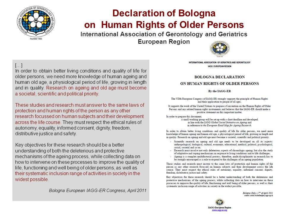 Declaration of Bologna on Human Rights of Older Persons International Association of Gerontology and Geriatrics European Region […] In order to obtain better living conditions and quality of life for older persons, we need more knowledge of human ageing and human old age, a physiological period of life, growing in length and in quality.