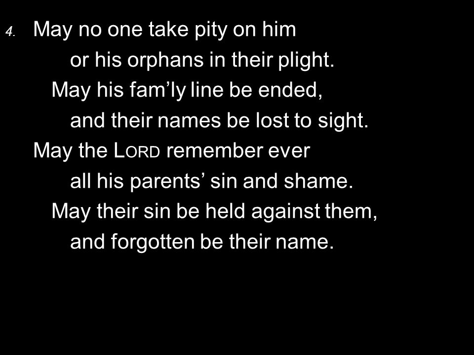 4. May no one take pity on him or his orphans in their plight. May his fam'ly line be ended, and their names be lost to sight. May the L ORD remember