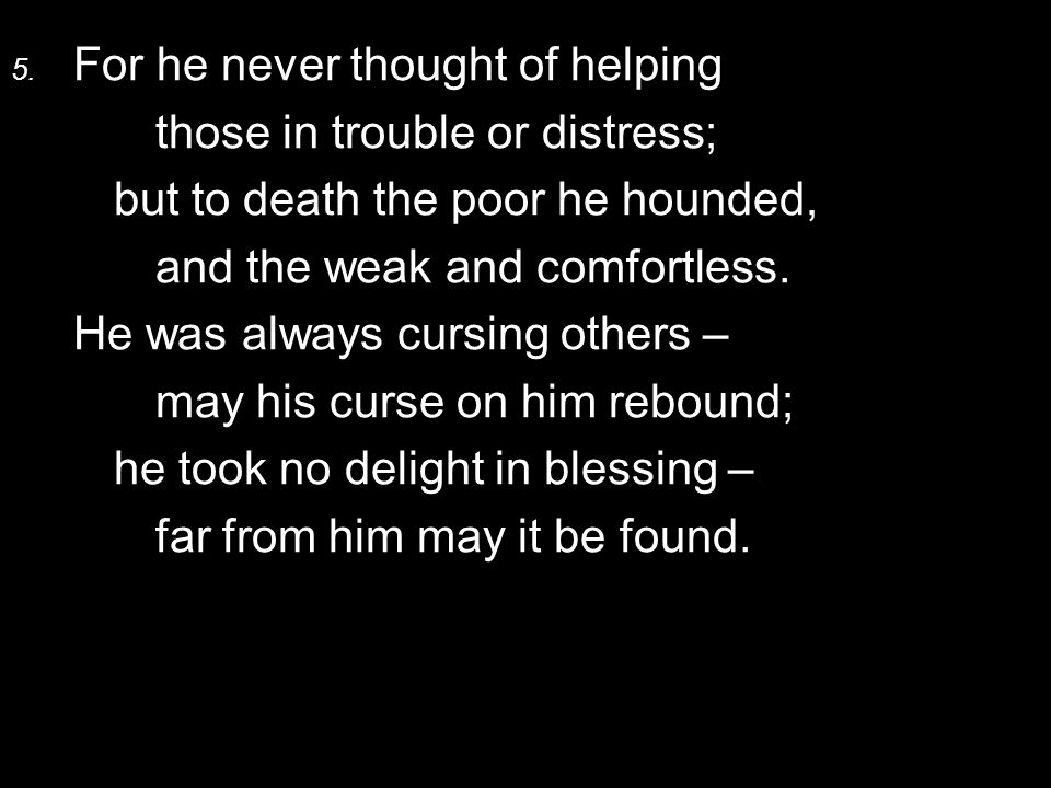 5. For he never thought of helping those in trouble or distress; but to death the poor he hounded, and the weak and comfortless. He was always cursing