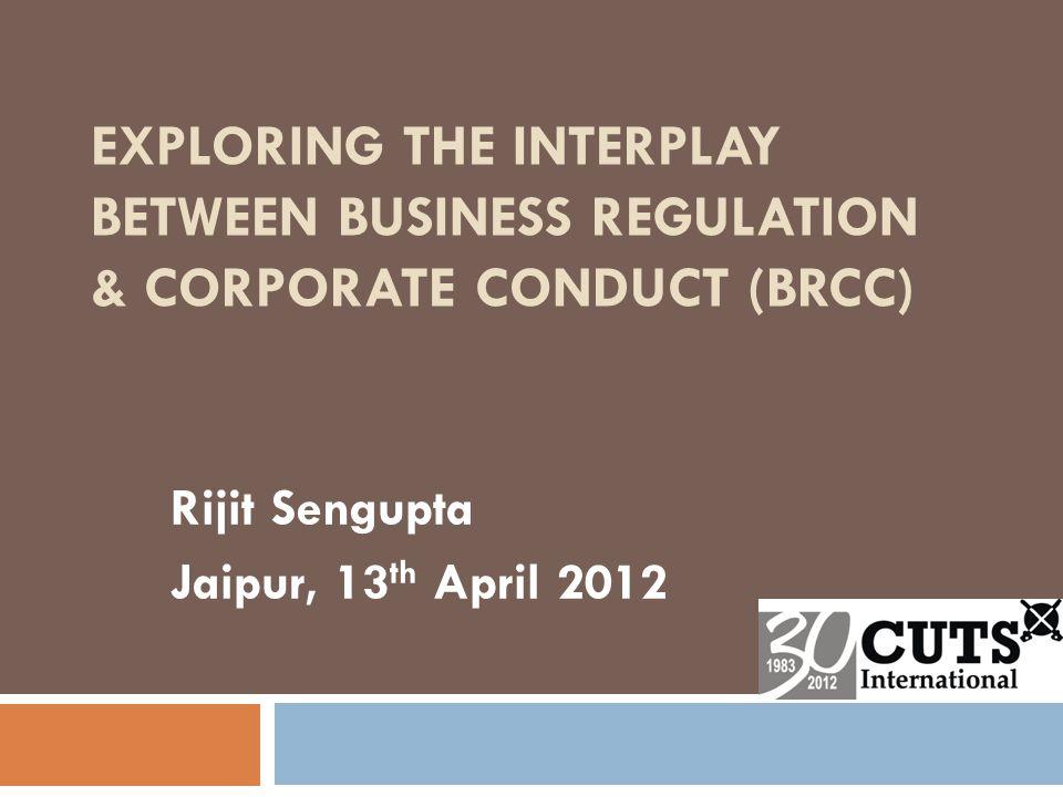 EXPLORING THE INTERPLAY BETWEEN BUSINESS REGULATION & CORPORATE CONDUCT (BRCC) Rijit Sengupta Jaipur, 13 th April 2012