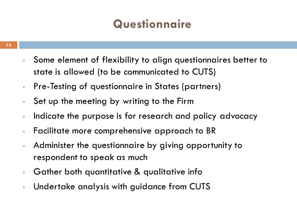 Questionnaire 13 Some element of flexibility to align questionnaires better to state is allowed (to be communicated to CUTS) Pre-Testing of questionna