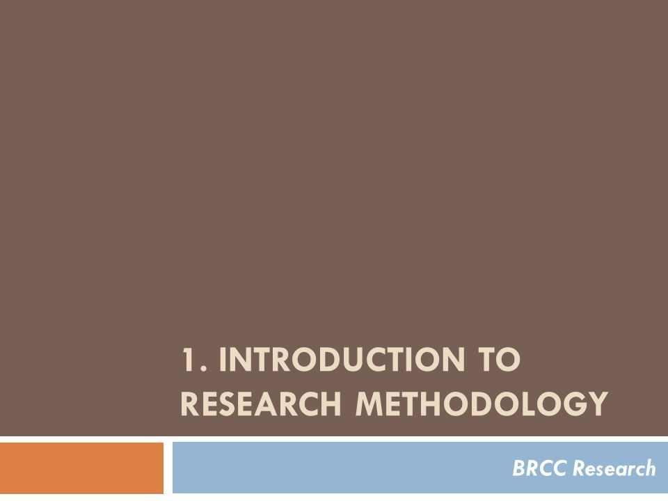 1. INTRODUCTION TO RESEARCH METHODOLOGY BRCC Research