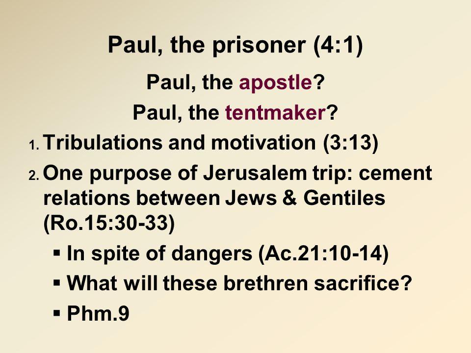 Paul, the prisoner (4:1) Paul, the apostle? Paul, the tentmaker? 1. Tribulations and motivation (3:13) 2. One purpose of Jerusalem trip: cement relati