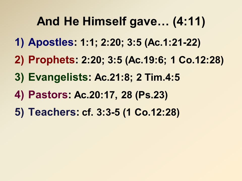 And He Himself gave… (4:11) 1)Apostles: 1:1; 2:20; 3:5 (Ac.1:21-22) 2)Prophets: 2:20; 3:5 (Ac.19:6; 1 Co.12:28) 3)Evangelists: Ac.21:8; 2 Tim.4:5 4)Pastors: Ac.20:17, 28 (Ps.23) 5)Teachers: cf.