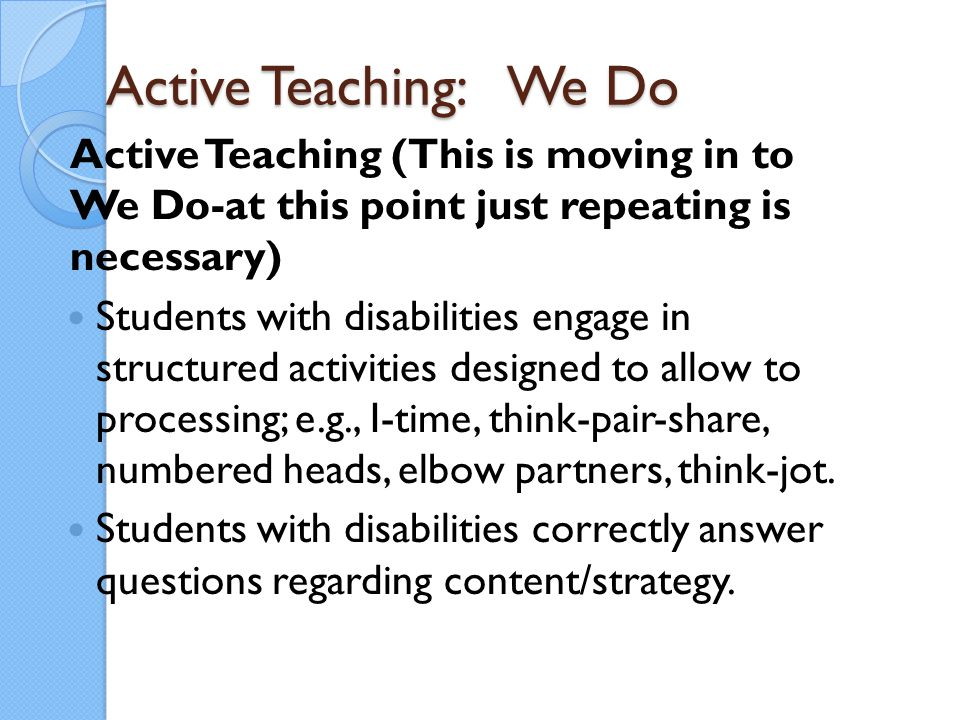 Active Teaching: We Do Active Teaching (This is moving in to We Do-at this point just repeating is necessary) Students with disabilities engage in str