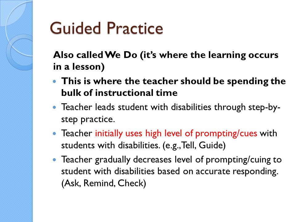 Guided Practice Also called We Do (it's where the learning occurs in a lesson) This is where the teacher should be spending the bulk of instructional