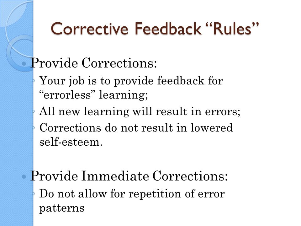 "Corrective Feedback ""Rules"" Provide Corrections: ◦ Your job is to provide feedback for ""errorless"" learning; ◦ All new learning will result in errors;"