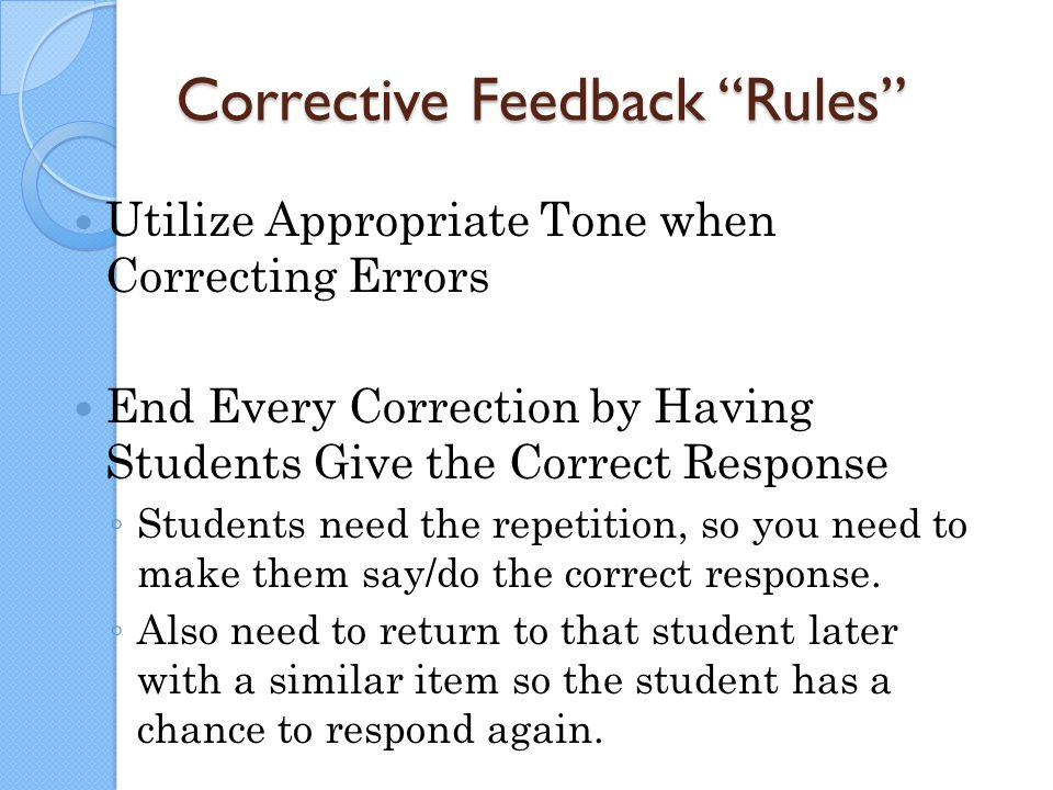 "Corrective Feedback ""Rules"" Utilize Appropriate Tone when Correcting Errors End Every Correction by Having Students Give the Correct Response ◦ Studen"