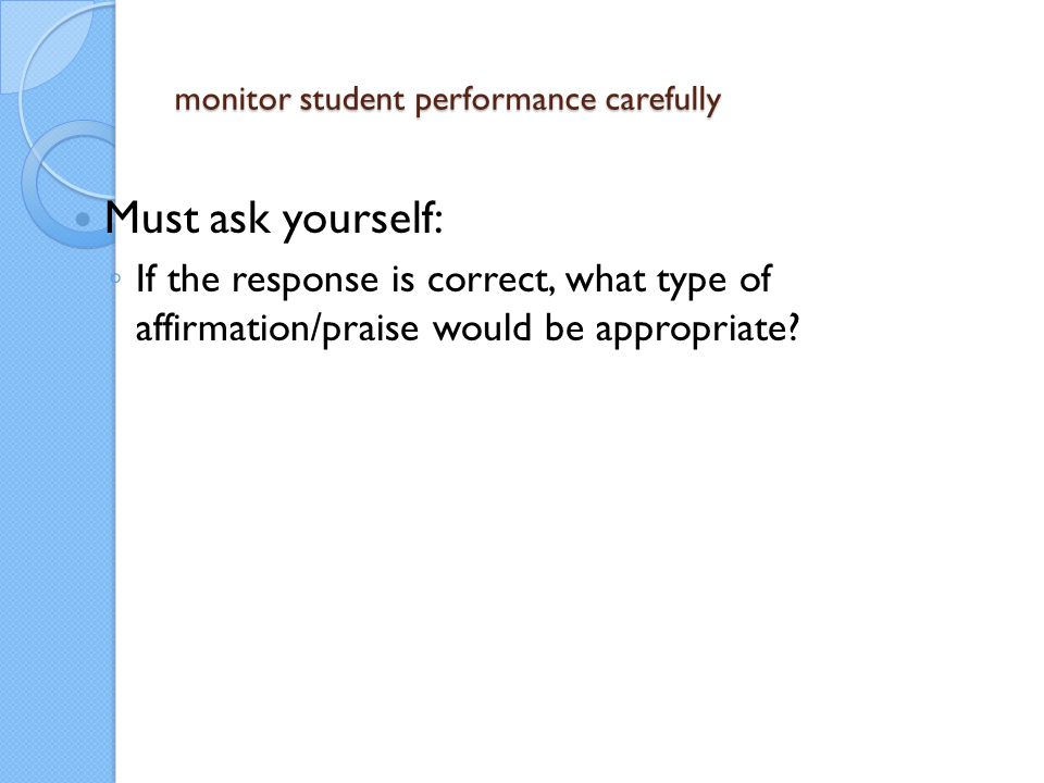 monitor student performance carefully Must ask yourself: ◦ If the response is correct, what type of affirmation/praise would be appropriate?