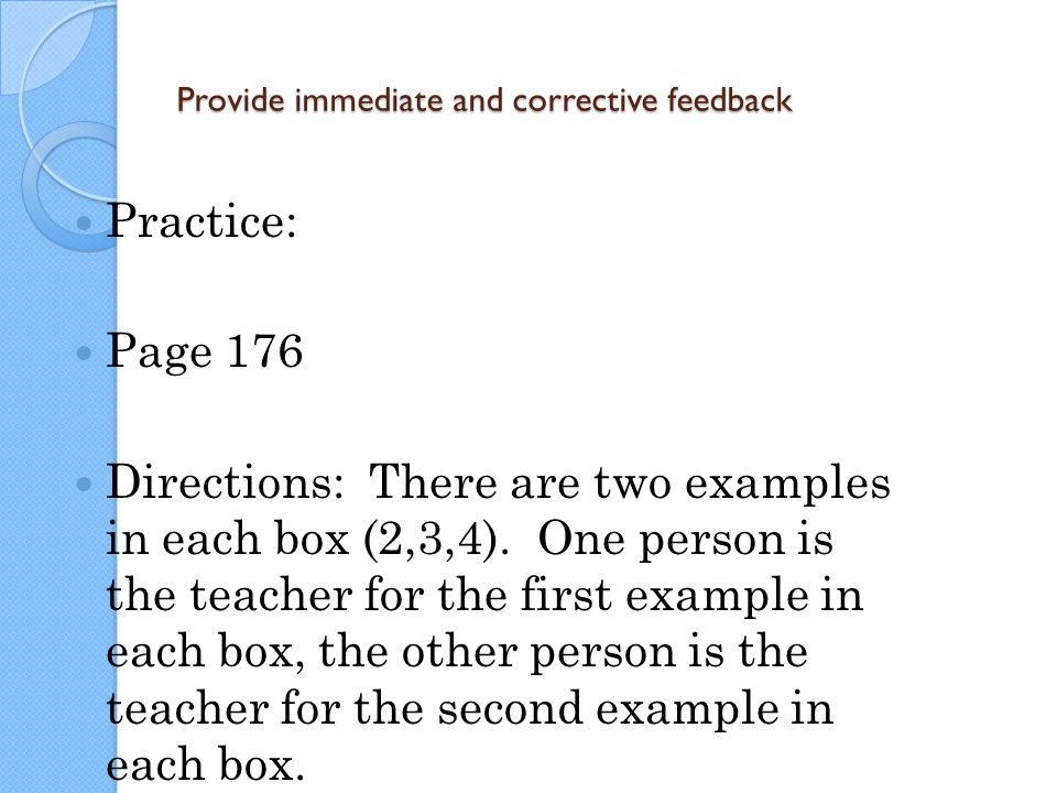 Provide immediate and corrective feedback Practice: Page 176 Directions: There are two examples in each box (2,3,4). One person is the teacher for the