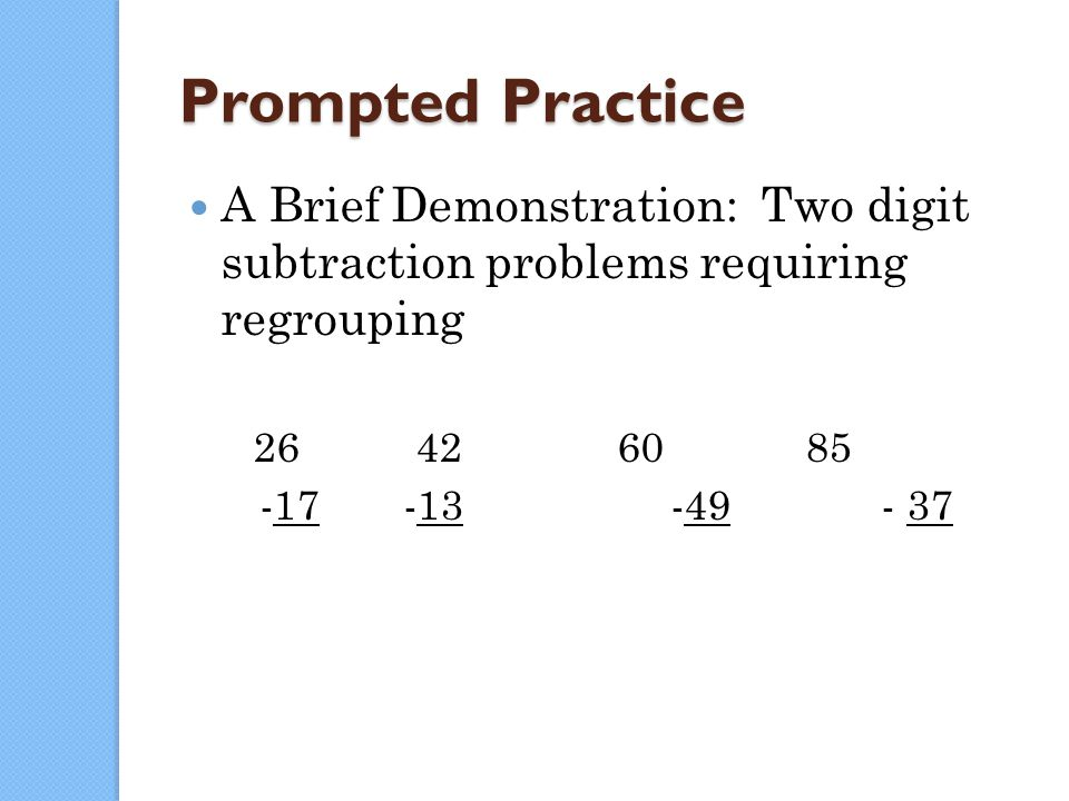 125 Prompted Practice A Brief Demonstration: Two digit subtraction problems requiring regrouping 26 42 60 85 -17 -13 -49 - 37
