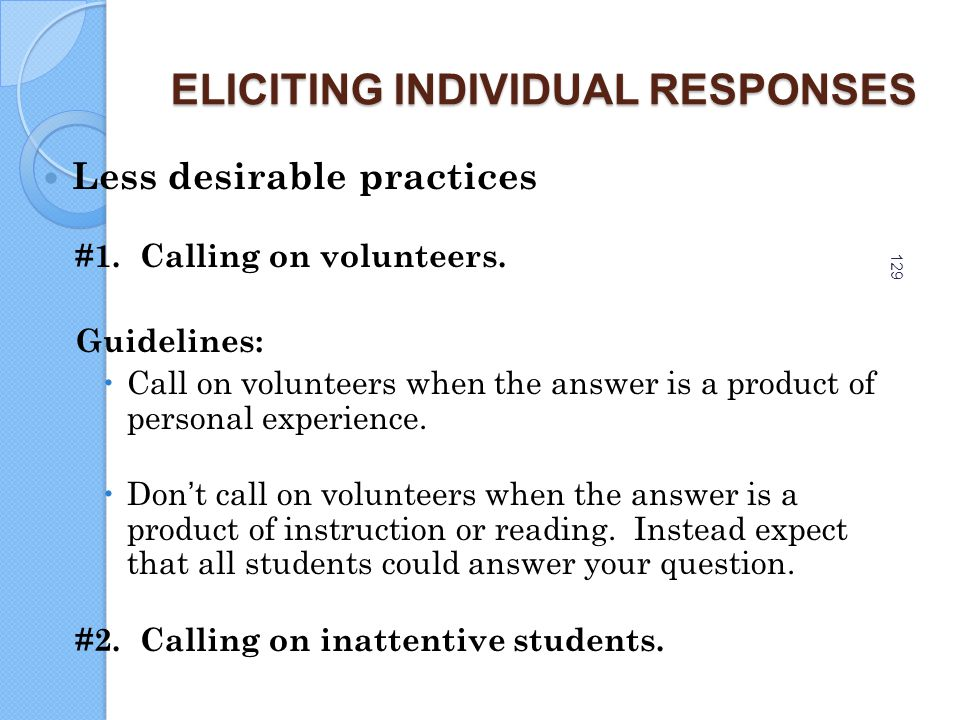 129 ELICITING INDIVIDUAL RESPONSES Less desirable practices #1. Calling on volunteers. Guidelines:  Call on volunteers when the answer is a product o
