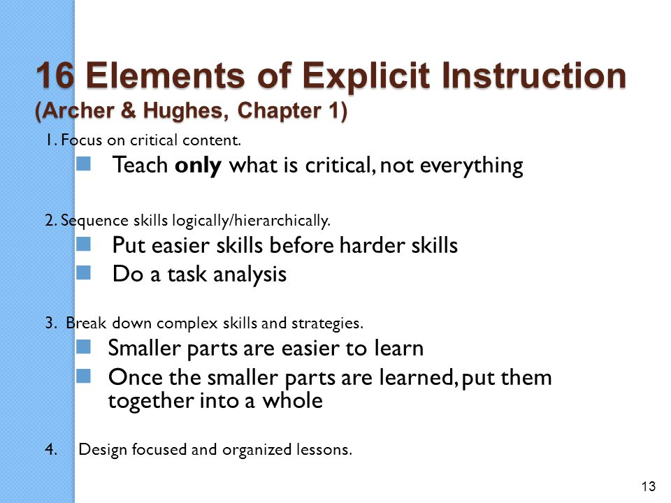 13 16 Elements of Explicit Instruction (Archer & Hughes, Chapter 1) 1. Focus on critical content. Teach only what is critical, not everything 2. Seque
