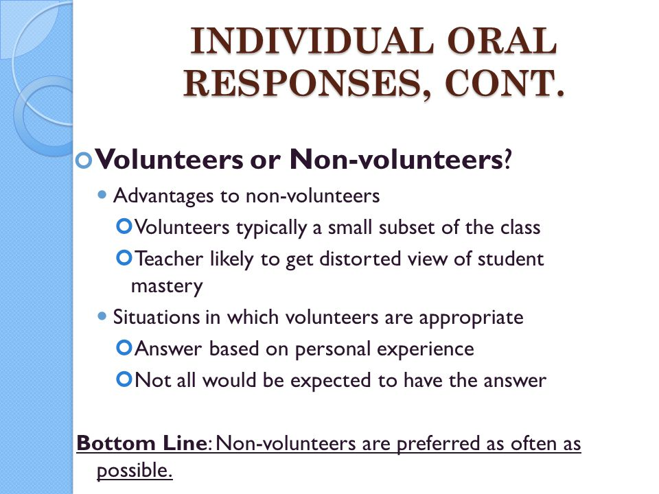 INDIVIDUAL ORAL RESPONSES, CONT. Volunteers or Non-volunteers? Advantages to non-volunteers Volunteers typically a small subset of the class Teacher l