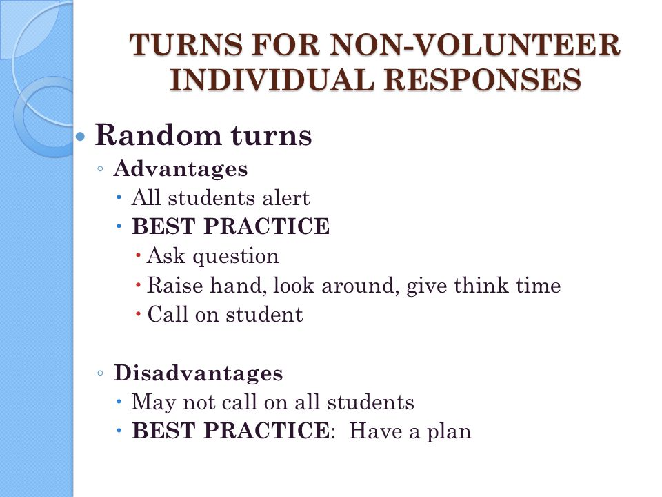 TURNS FOR NON-VOLUNTEER INDIVIDUAL RESPONSES Random turns ◦ Advantages  All students alert  BEST PRACTICE  Ask question  Raise hand, look around,