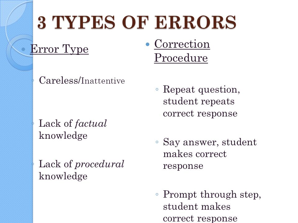 3 TYPES OF ERRORS Error Type ◦ Careless/ Inattentive ◦ Lack of factual knowledge ◦ Lack of procedural knowledge Correction Procedure ◦ Repeat question