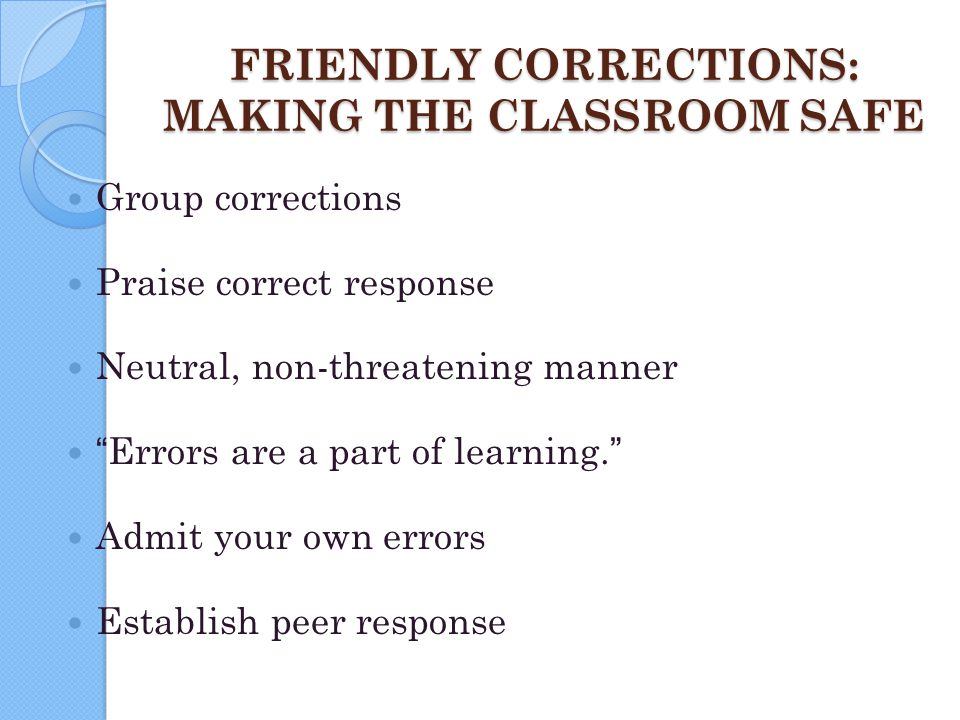 "FRIENDLY CORRECTIONS: MAKING THE CLASSROOM SAFE Group corrections Praise correct response Neutral, non-threatening manner ""Errors are a part of learni"