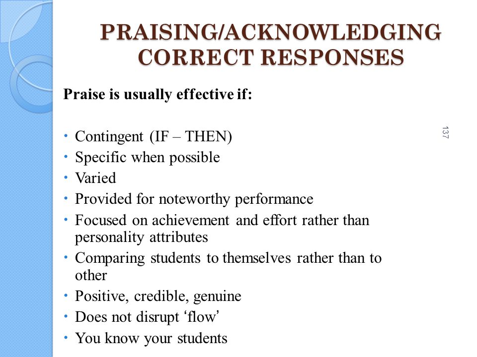 137 PRAISING/ACKNOWLEDGING CORRECT RESPONSES Praise is usually effective if:  Contingent (IF – THEN)  Specific when possible  Varied  Provided for