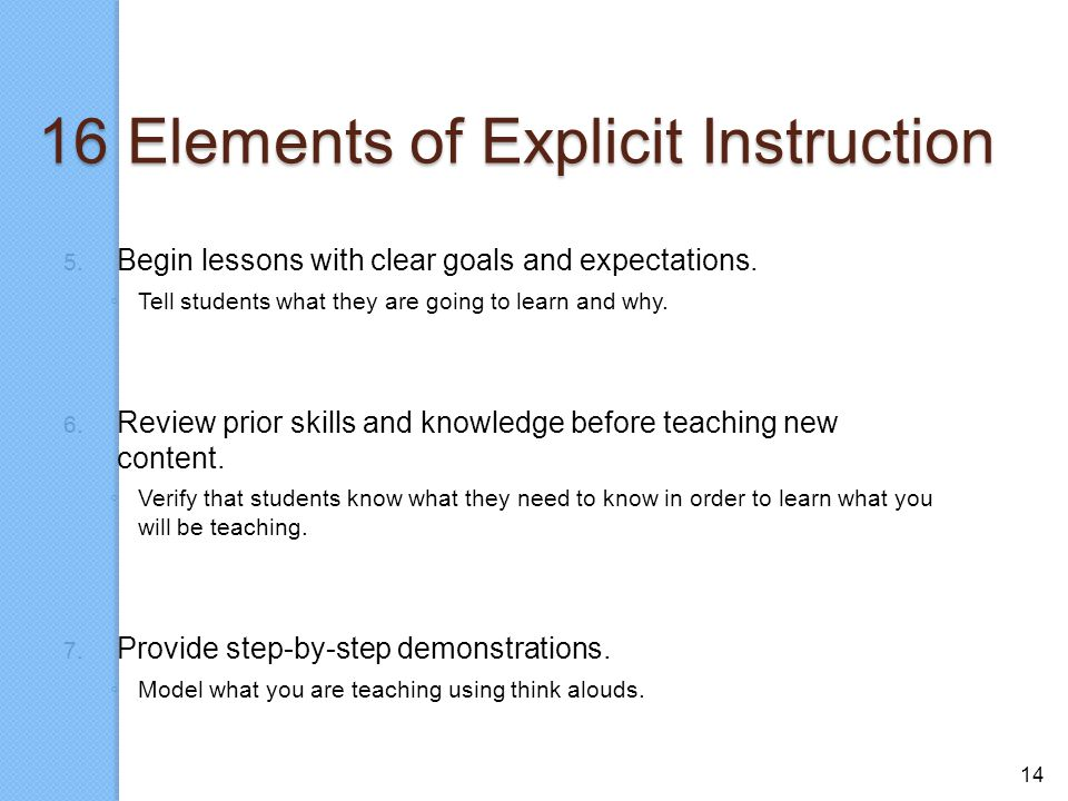 14 16 Elements of Explicit Instruction 5. Begin lessons with clear goals and expectations. ◦ Tell students what they are going to learn and why. 6. Re