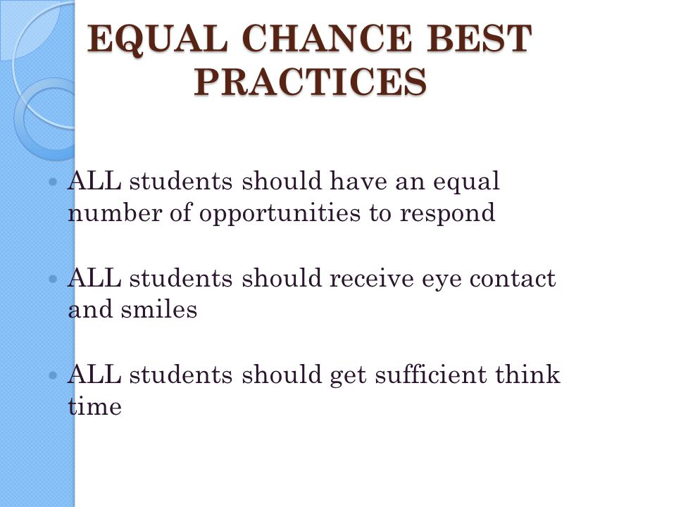 EQUAL CHANCE BEST PRACTICES ALL students should have an equal number of opportunities to respond ALL students should receive eye contact and smiles AL