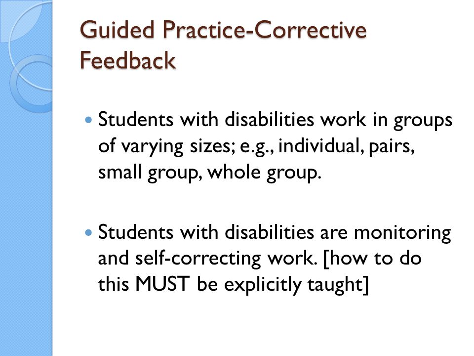 Guided Practice-Corrective Feedback Students with disabilities work in groups of varying sizes; e.g., individual, pairs, small group, whole group. Stu