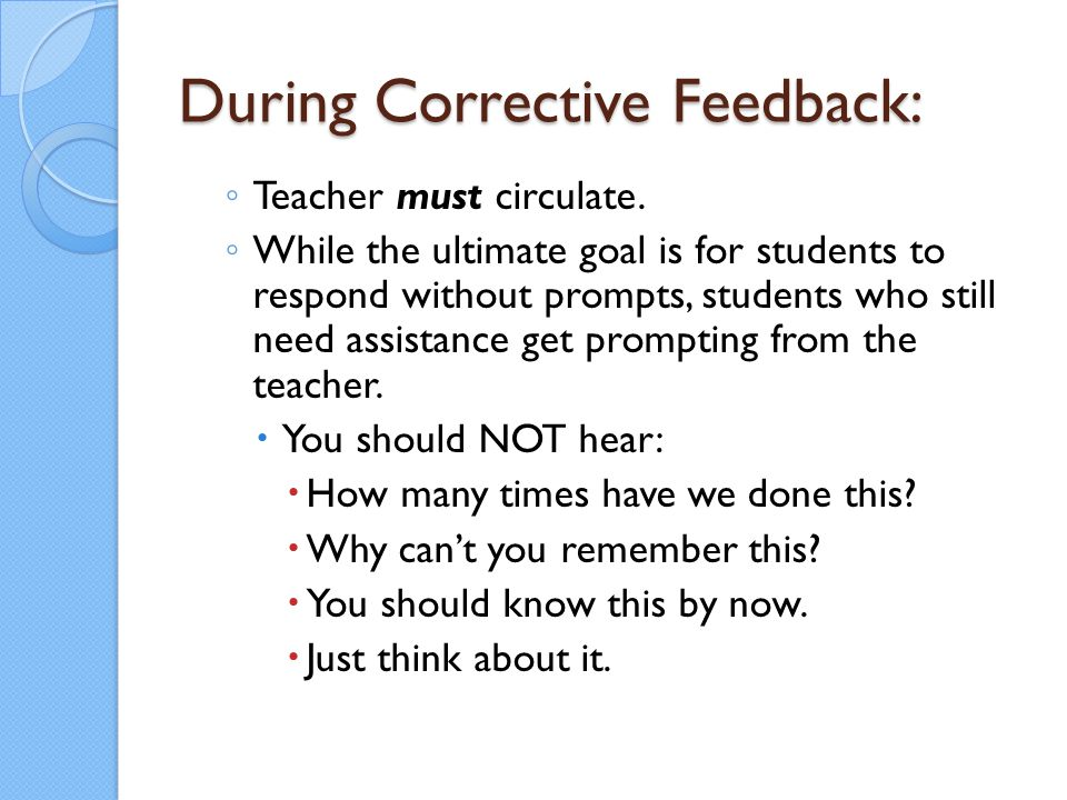 During Corrective Feedback: ◦ Teacher must circulate. ◦ While the ultimate goal is for students to respond without prompts, students who still need as