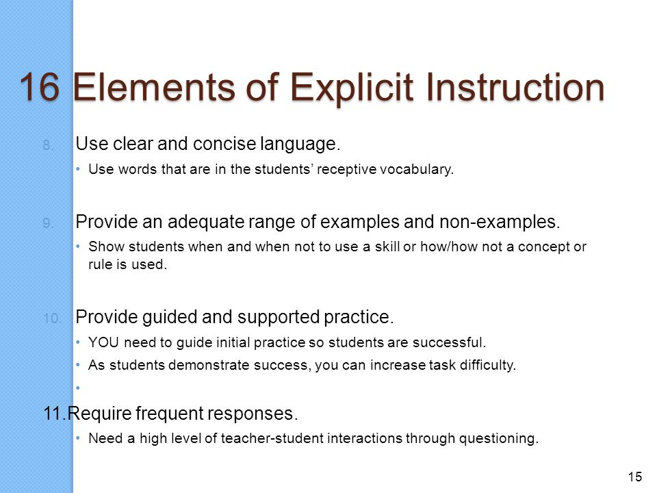 15 16 Elements of Explicit Instruction 8. Use clear and concise language. Use words that are in the students' receptive vocabulary. 9. Provide an adeq