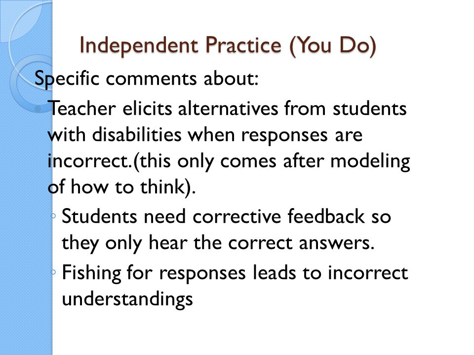 Independent Practice (You Do) Specific comments about: Teacher elicits alternatives from students with disabilities when responses are incorrect.(this