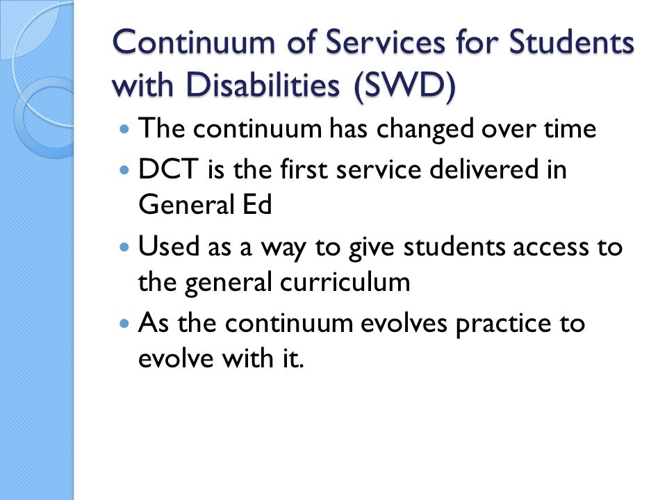 Continuum of Services for Students with Disabilities (SWD) The continuum has changed over time DCT is the first service delivered in General Ed Used a