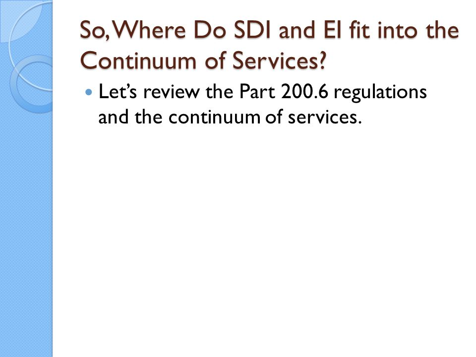 So, Where Do SDI and EI fit into the Continuum of Services? Let's review the Part 200.6 regulations and the continuum of services.