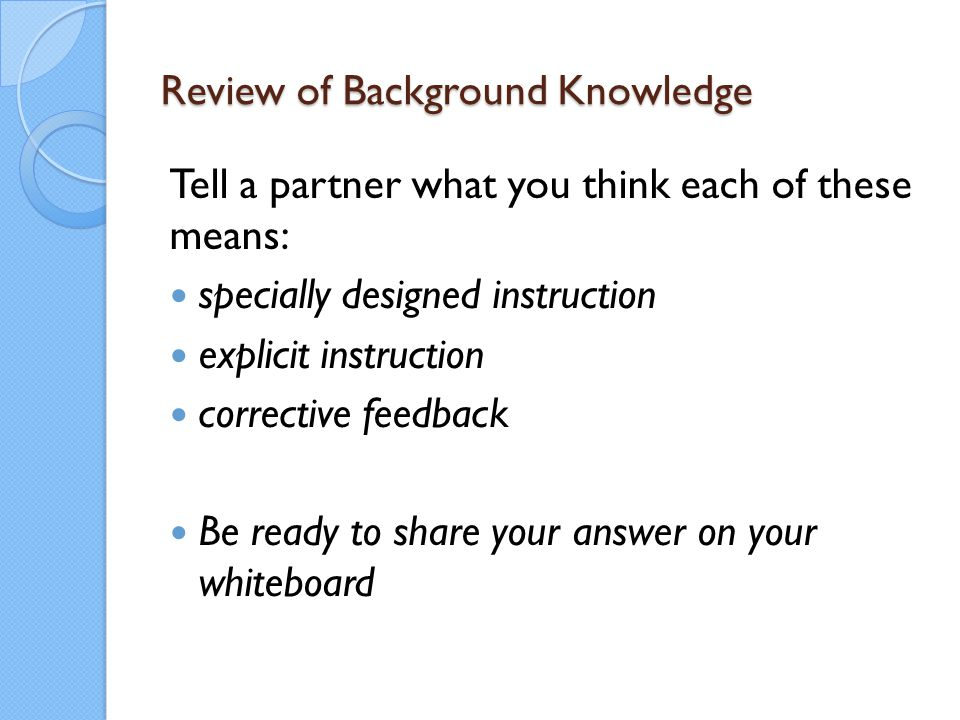 Review of Background Knowledge Tell a partner what you think each of these means: specially designed instruction explicit instruction corrective feedb