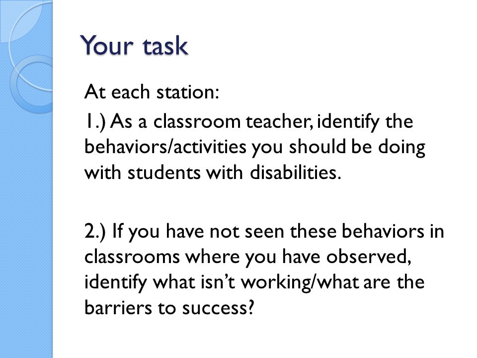Your task At each station: 1.) As a classroom teacher, identify the behaviors/activities you should be doing with students with disabilities. 2.) If y