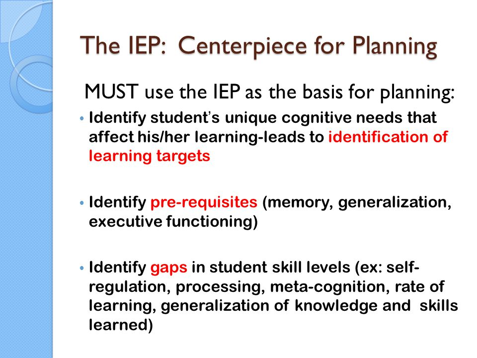 The IEP: Centerpiece for Planning MUST use the IEP as the basis for planning: Identify student's unique cognitive needs that affect his/her learning-l