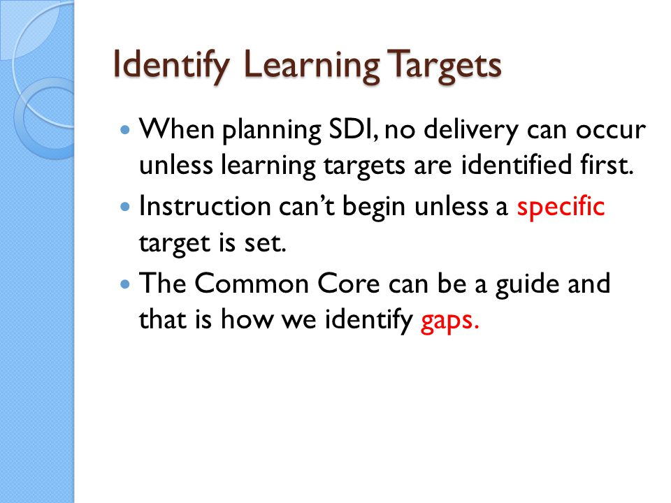 Identify Learning Targets When planning SDI, no delivery can occur unless learning targets are identified first. Instruction can't begin unless a spec