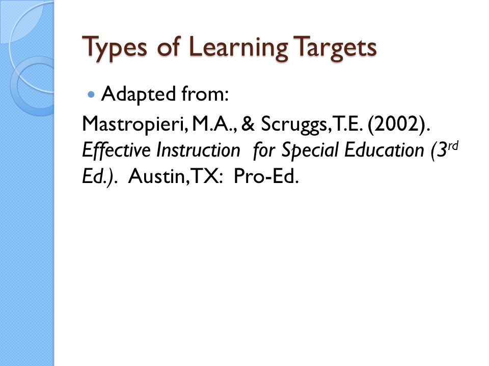 Types of Learning Targets Adapted from: Mastropieri, M.A., & Scruggs, T.E. (2002). Effective Instruction for Special Education (3 rd Ed.). Austin, TX: