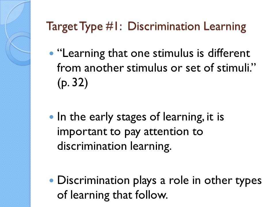 "Target Type #1: Discrimination Learning ""Learning that one stimulus is different from another stimulus or set of stimuli."" (p. 32) In the early stages"