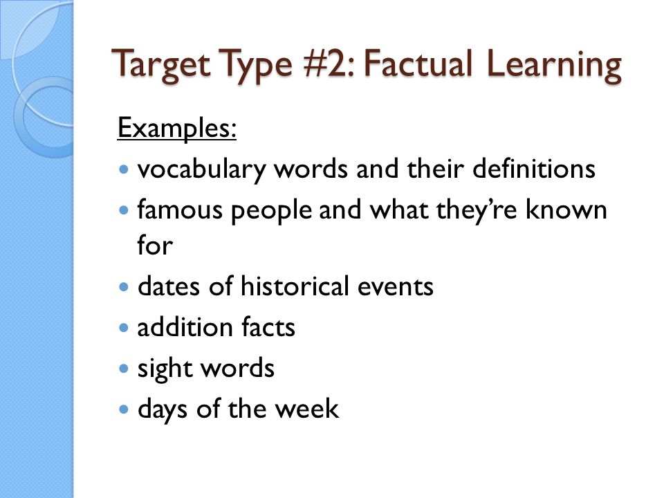 Target Type #2: Factual Learning Examples: vocabulary words and their definitions famous people and what they're known for dates of historical events
