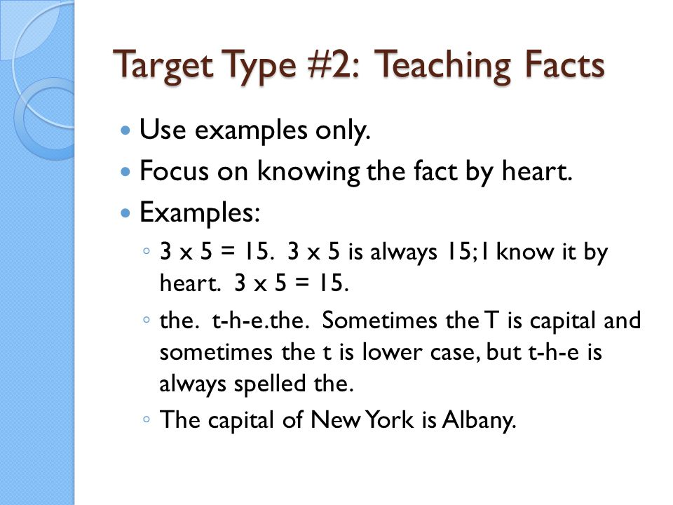 Target Type #2: Teaching Facts Use examples only. Focus on knowing the fact by heart. Examples: ◦ 3 x 5 = 15. 3 x 5 is always 15; I know it by heart.