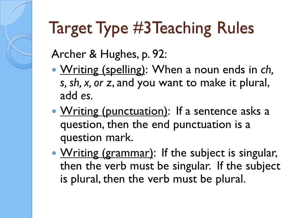 Target Type #3Teaching Rules Archer & Hughes, p. 92: Writing (spelling): When a noun ends in ch, s, sh, x, or z, and you want to make it plural, add e