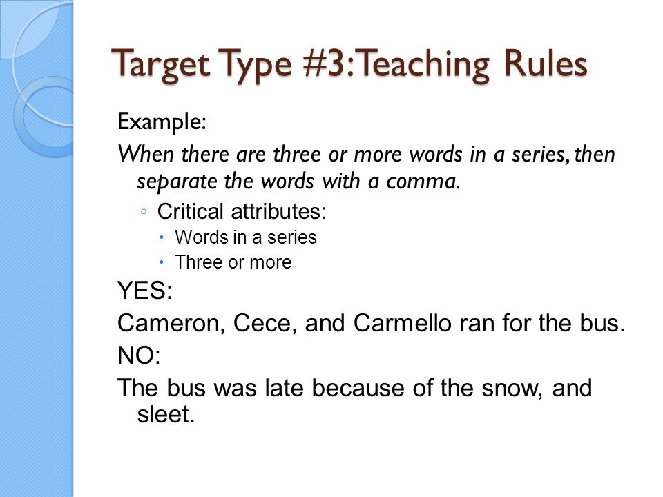 Target Type #3:Teaching Rules Example: When there are three or more words in a series, then separate the words with a comma. ◦ Critical attributes: 