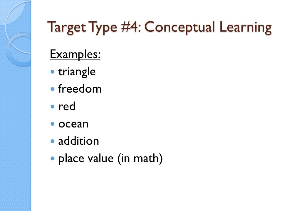 Target Type #4: Conceptual Learning Examples: triangle freedom red ocean addition place value (in math)