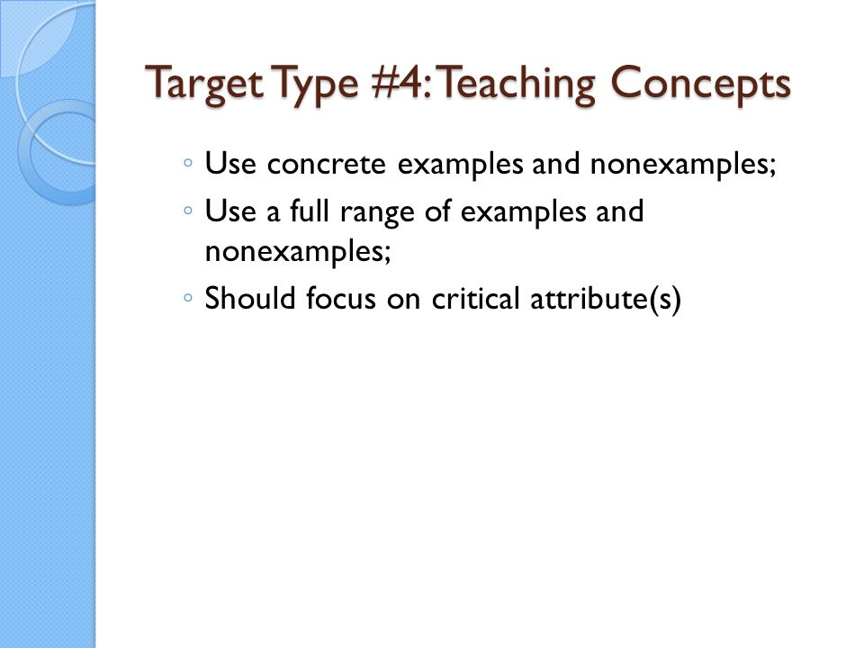 Target Type #4: Teaching Concepts ◦ Use concrete examples and nonexamples; ◦ Use a full range of examples and nonexamples; ◦ Should focus on critical