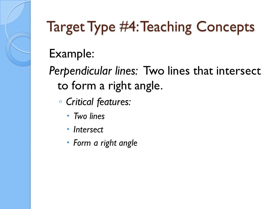 Target Type #4: Teaching Concepts Example: Perpendicular lines: Two lines that intersect to form a right angle. ◦ Critical features:  Two lines  Int
