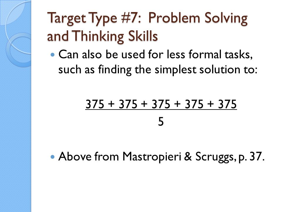 Can also be used for less formal tasks, such as finding the simplest solution to: 375 + 375 + 375 + 375 + 375 5 Above from Mastropieri & Scruggs, p. 3