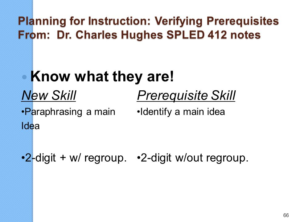 66 Planning for Instruction: Verifying Prerequisites From: Dr. Charles Hughes SPLED 412 notes Know what they are! New SkillPrerequisite Skill Paraphra