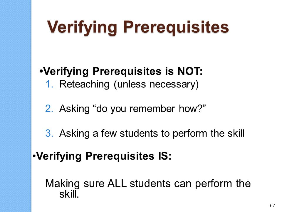 "67 Verifying Prerequisites Verifying Prerequisites is NOT: 1.Reteaching (unless necessary) 2.Asking ""do you remember how?"" 3.Asking a few students to"