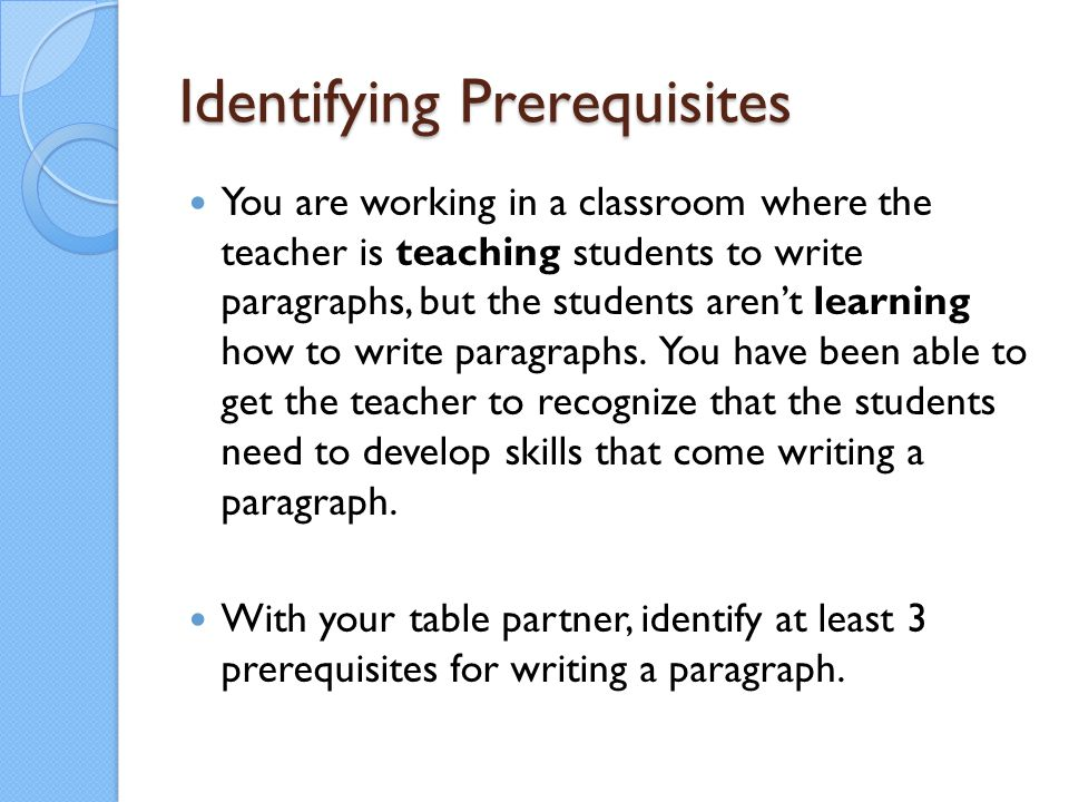 Identifying Prerequisites You are working in a classroom where the teacher is teaching students to write paragraphs, but the students aren't learning