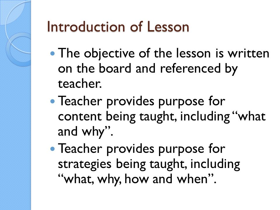 Introduction of Lesson The objective of the lesson is written on the board and referenced by teacher. Teacher provides purpose for content being taugh